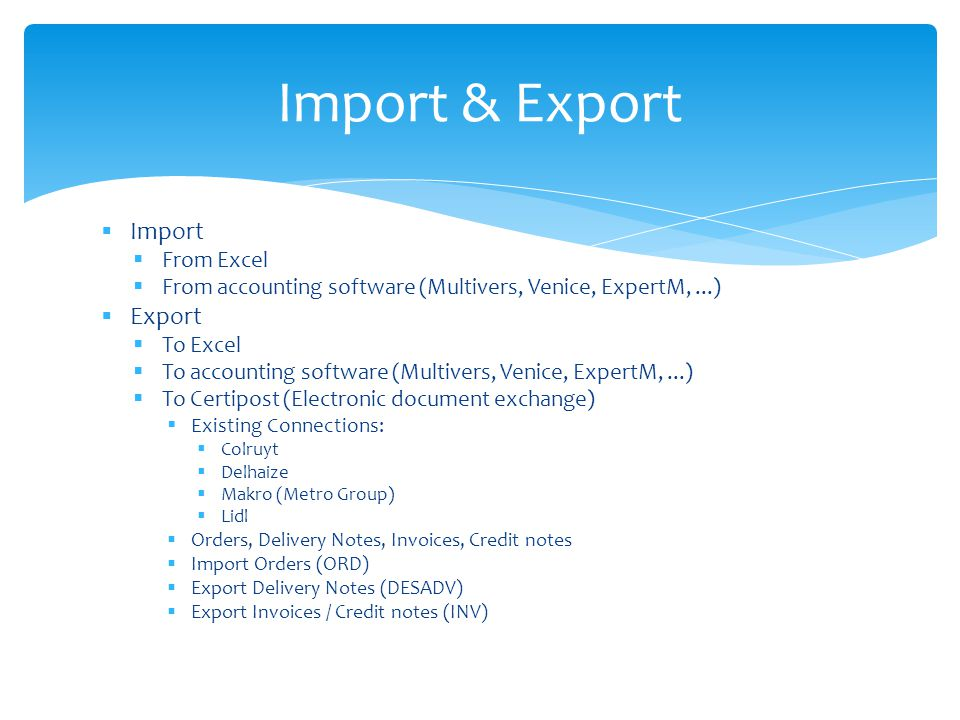 Import From Excel From accounting software (Multivers, Venice, ExpertM,...) Export To Excel To accounting software (Multivers, Venice, ExpertM,...) To Certipost (Electronic document exchange) Existing Connections: Colruyt Delhaize Makro (Metro Group) Lidl Orders, Delivery Notes, Invoices, Credit notes Import Orders (ORD) Export Delivery Notes (DESADV) Export Invoices / Credit notes (INV) Import & Export