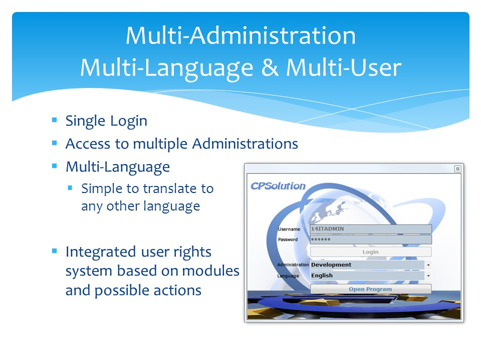 Single Login Access to multiple Administrations Multi-Language Simple to translate to any other language Integrated user rights system based on modules and possible actions Multi-Administration Multi-Language & Multi-User