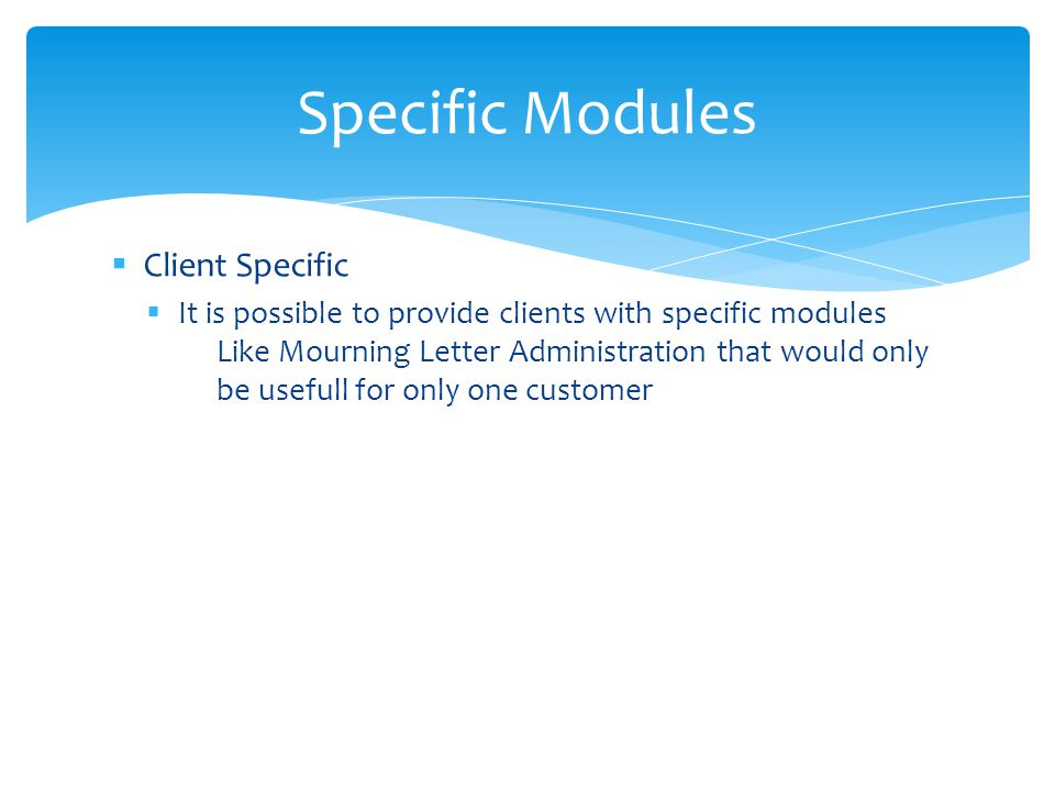 Client Specific It is possible to provide clients with specific modules Like Mourning Letter Administration that would only be usefull for only one customer Specific Modules