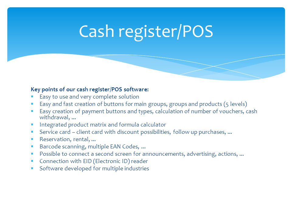 Key points of our cash register/POS software: Easy to use and very complete solution Easy and fast creation of buttons for main groups, groups and products (5 levels) Easy creation of payment buttons and types, calculation of number of vouchers, cash withdrawal,...
