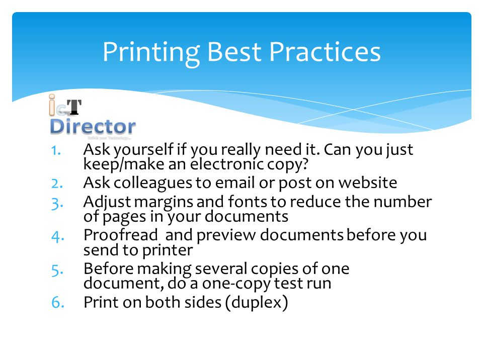 Printing Best Practices 1.Ask yourself if you really need it.