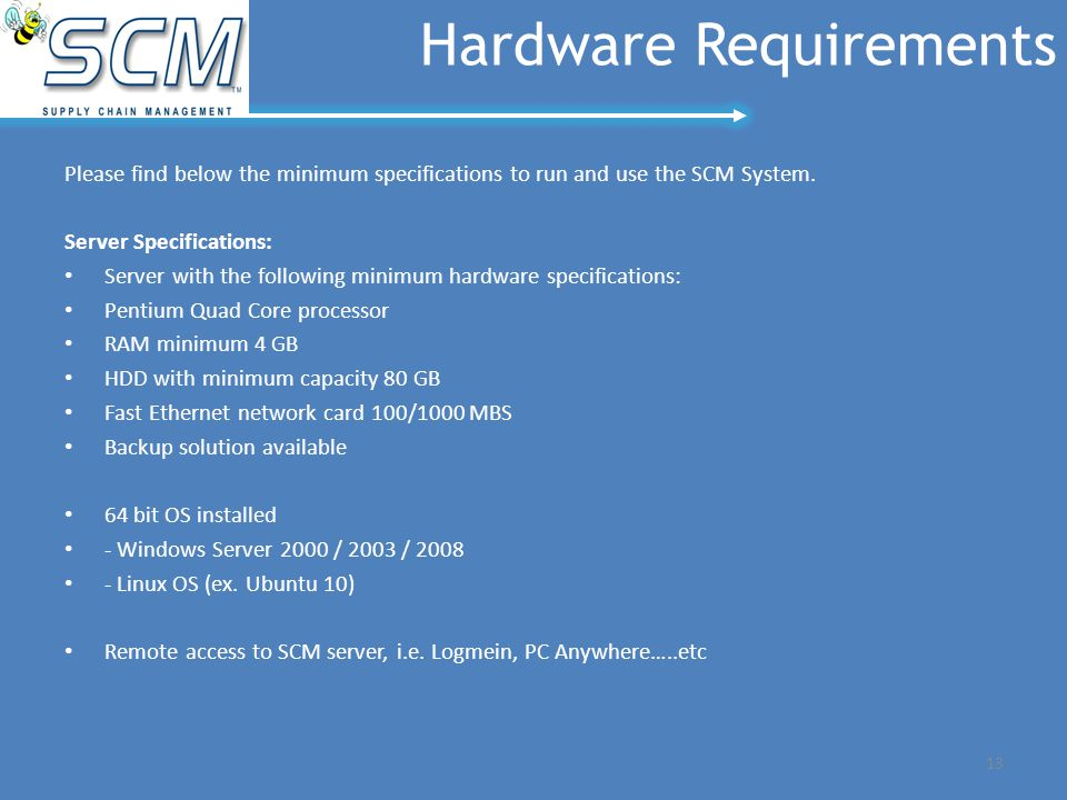 13 Hardware Requirements Please find below the minimum specifications to run and use the SCM System. Server Specifications: Server with the following