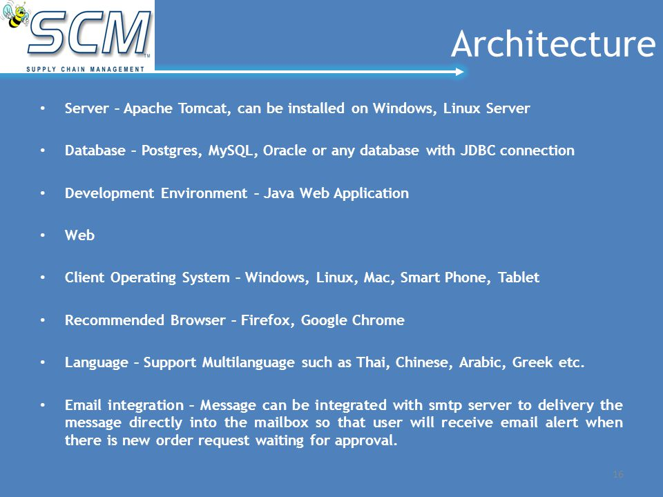 Architecture Server – Apache Tomcat, can be installed on Windows, Linux Server Database – Postgres, MySQL, Oracle or any database with JDBC connection Development Environment – Java Web Application Web Client Operating System – Windows, Linux, Mac, Smart Phone, Tablet Recommended Browser – Firefox, Google Chrome Language – Support Multilanguage such as Thai, Chinese, Arabic, Greek etc.