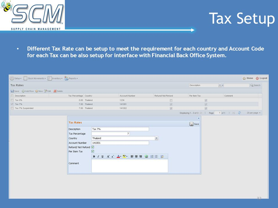 Tax Setup Different Tax Rate can be setup to meet the requirement for each country and Account Code for each Tax can be also setup for interface with Financial Back Office System.