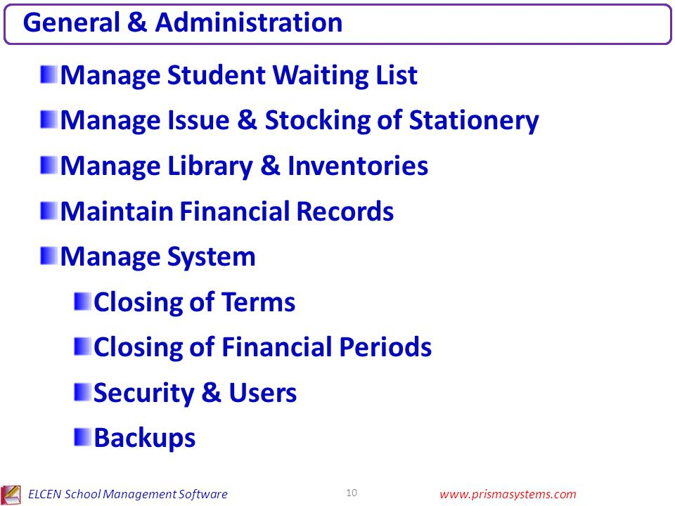 ELCEN School Management Softwarewww.prismasystems.com 10 General & Administration Manage Student Waiting List Manage Issue & Stocking of Stationery Manage Library & Inventories Maintain Financial Records Manage System Closing of Terms Closing of Financial Periods Security & Users Backups