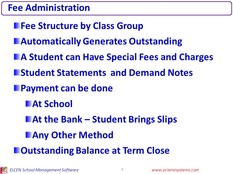ELCEN School Management Softwarewww.prismasystems.com 9 Fee Administration Fee Structure by Class Group Automatically Generates Outstanding A Student can Have Special Fees and Charges Student Statements and Demand Notes Payment can be done At School At the Bank – Student Brings Slips Any Other Method Outstanding Balance at Term Close