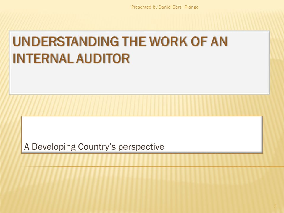 UNDERSTANDING THE WORK OF AN INTERNAL AUDITOR A Developing Countrys perspective Presented by Daniel Bart - Plange 1