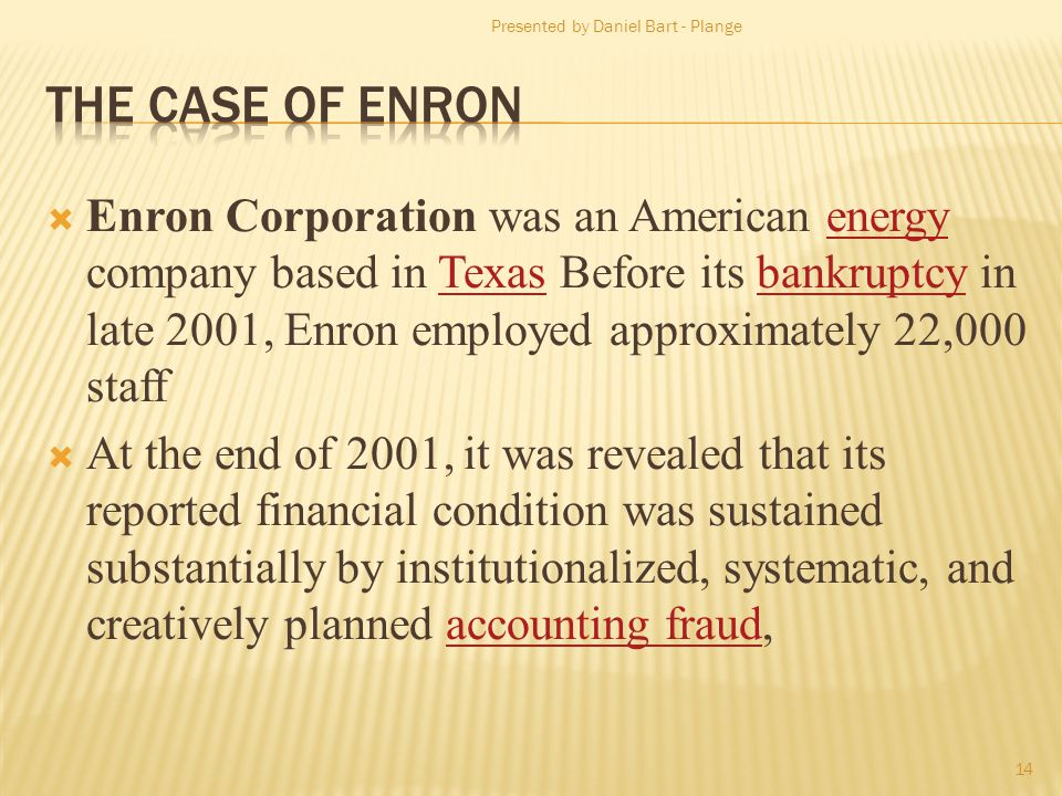 Enron Corporation was an American energy company based in Texas Before its bankruptcy in late 2001, Enron employed approximately 22,000 staffenergyTexasbankruptcy At the end of 2001, it was revealed that its reported financial condition was sustained substantially by institutionalized, systematic, and creatively planned accounting fraud,accounting fraud Presented by Daniel Bart - Plange 14
