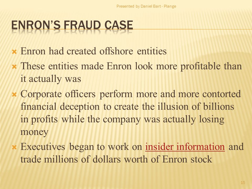 Enron had created offshore entities These entities made Enron look more profitable than it actually was Corporate officers perform more and more contorted financial deception to create the illusion of billions in profits while the company was actually losing money Executives began to work on insider information and trade millions of dollars worth of Enron stockinsider information Presented by Daniel Bart - Plange 15