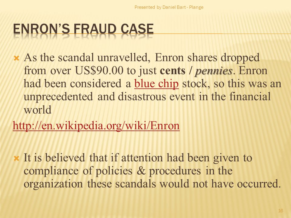 pennies As the scandal unravelled, Enron shares dropped from over US$90.00 to just cents / pennies. Enron had been considered a blue chip stock, so th