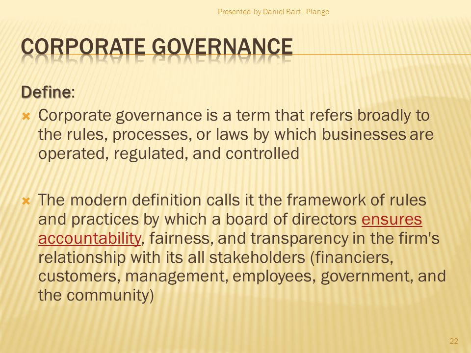 Define Define: Corporate governance is a term that refers broadly to the rules, processes, or laws by which businesses are operated, regulated, and controlled The modern definition calls it the framework of rules and practices by which a board of directors ensures accountability, fairness, and transparency in the firm s relationship with its all stakeholders (financiers, customers, management, employees, government, and the community)ensures accountability Presented by Daniel Bart - Plange 22