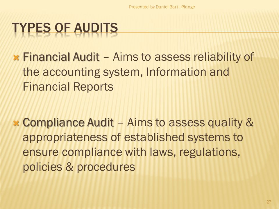 Financial Audit Financial Audit – Aims to assess reliability of the accounting system, Information and Financial Reports Compliance Audit Compliance Audit – Aims to assess quality & appropriateness of established systems to ensure compliance with laws, regulations, policies & procedures 27 Presented by Daniel Bart - Plange