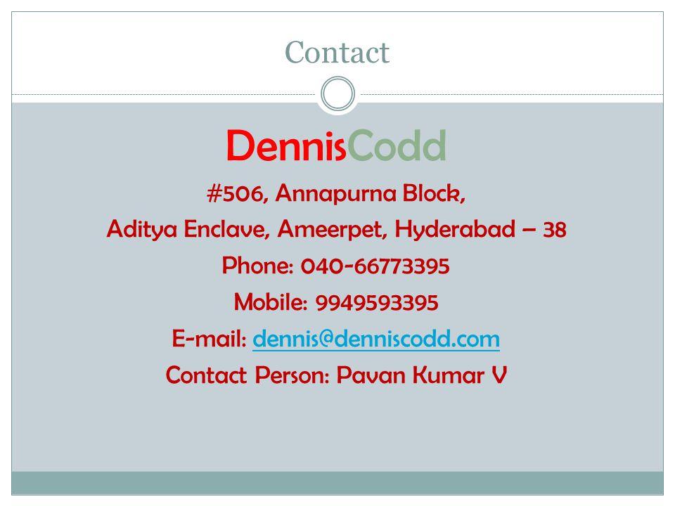 Contact DennisCodd #506, Annapurna Block, Aditya Enclave, Ameerpet, Hyderabad – 38 Phone: 040-66773395 Mobile: 9949593395 E-mail: dennis@denniscodd.comdennis@denniscodd.com Contact Person: Pavan Kumar V
