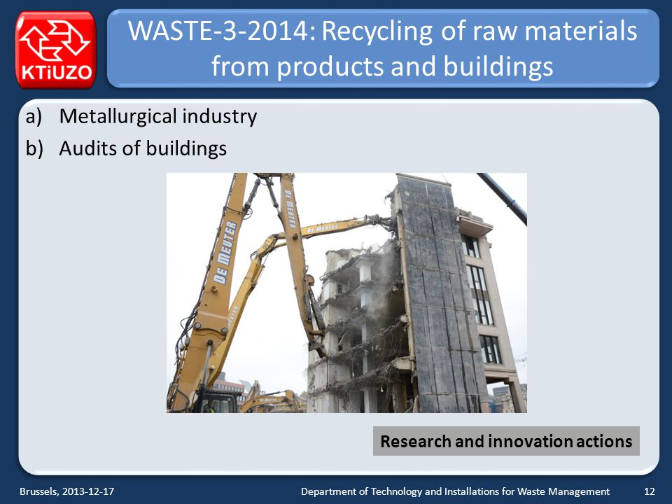 WASTE-3-2014: Recycling of raw materials from products and buildings a)Metallurgical industry b)Audits of buildings Department of Technology and Installations for Waste ManagementBrussels, 2013-12-17 Research and innovation actions 12