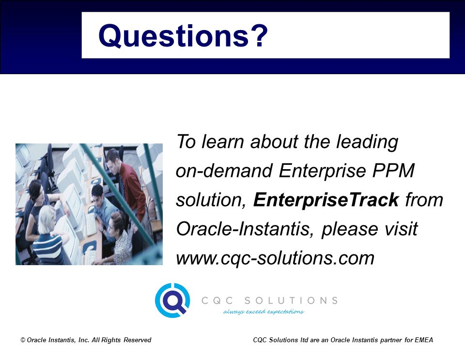 © Oracle Instantis, Inc. All Rights ReservedCQC Solutions ltd are an Oracle Instantis partner for EMEA Questions? To learn about the leading on-demand