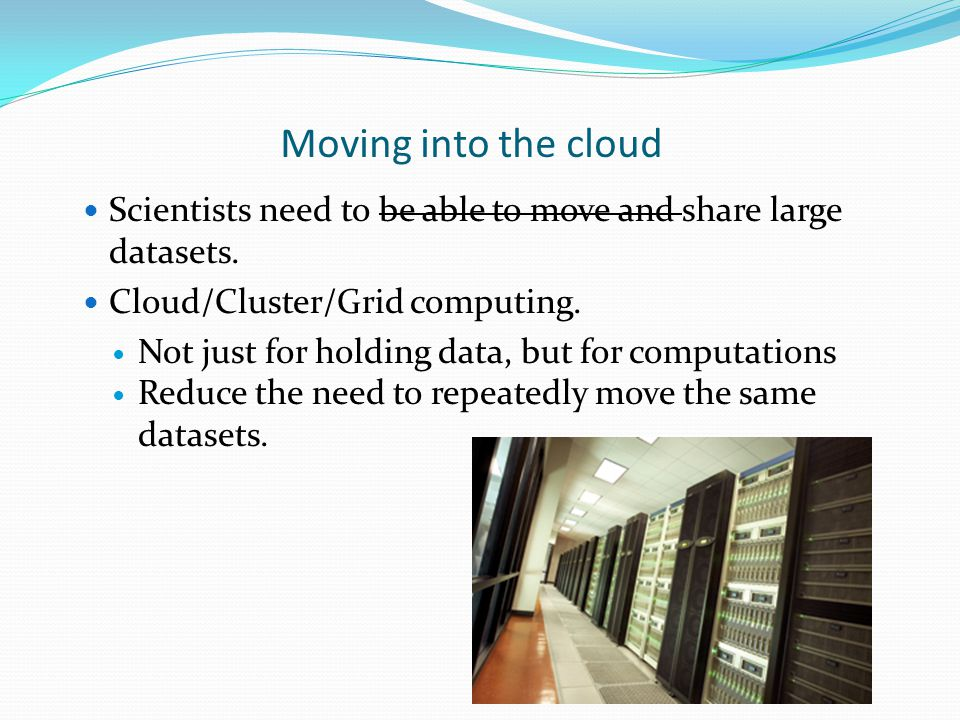Moving into the cloud Scientists need to be able to move and share large datasets.