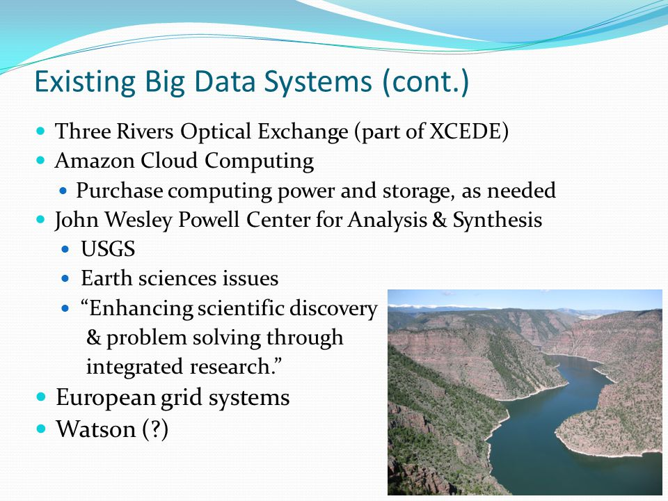 Existing Big Data Systems (cont.) Three Rivers Optical Exchange (part of XCEDE) Amazon Cloud Computing Purchase computing power and storage, as needed John Wesley Powell Center for Analysis & Synthesis USGS Earth sciences issues Enhancing scientific discovery & problem solving through integrated research.
