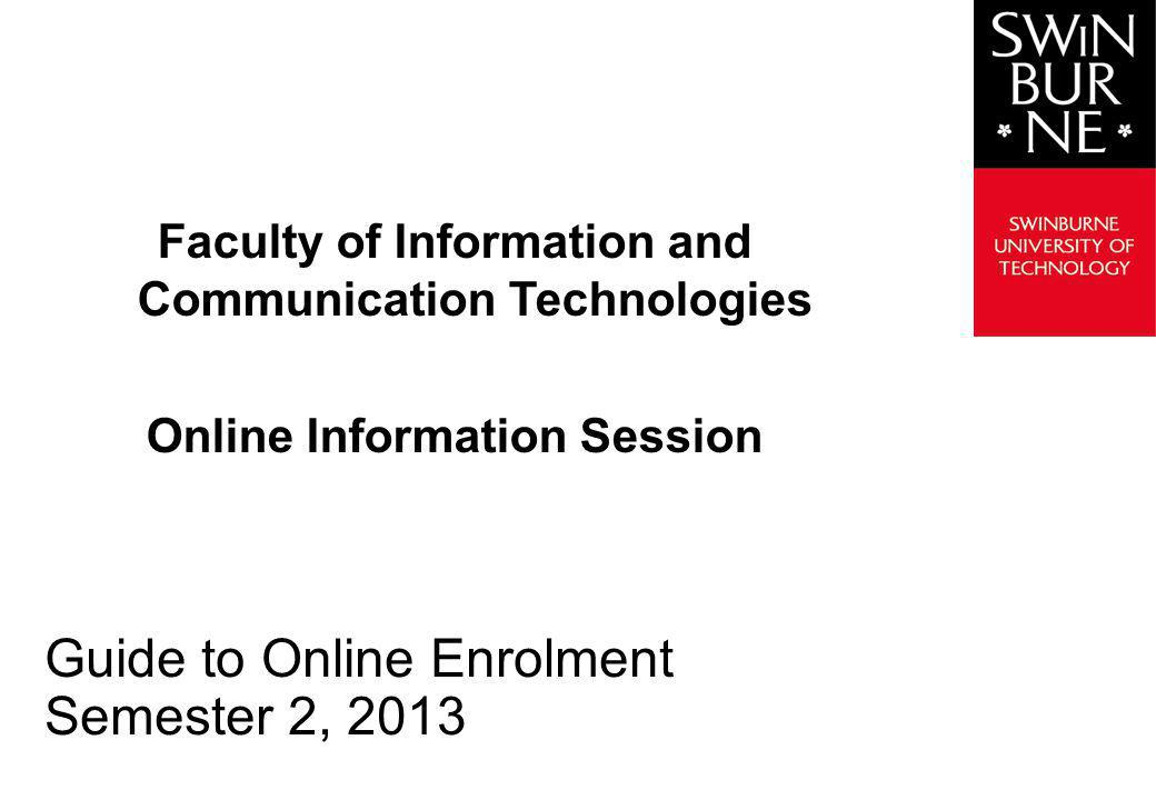 Faculty of Information and Communication Technologies Online Information Session Guide to Online Enrolment Semester 2, 2013
