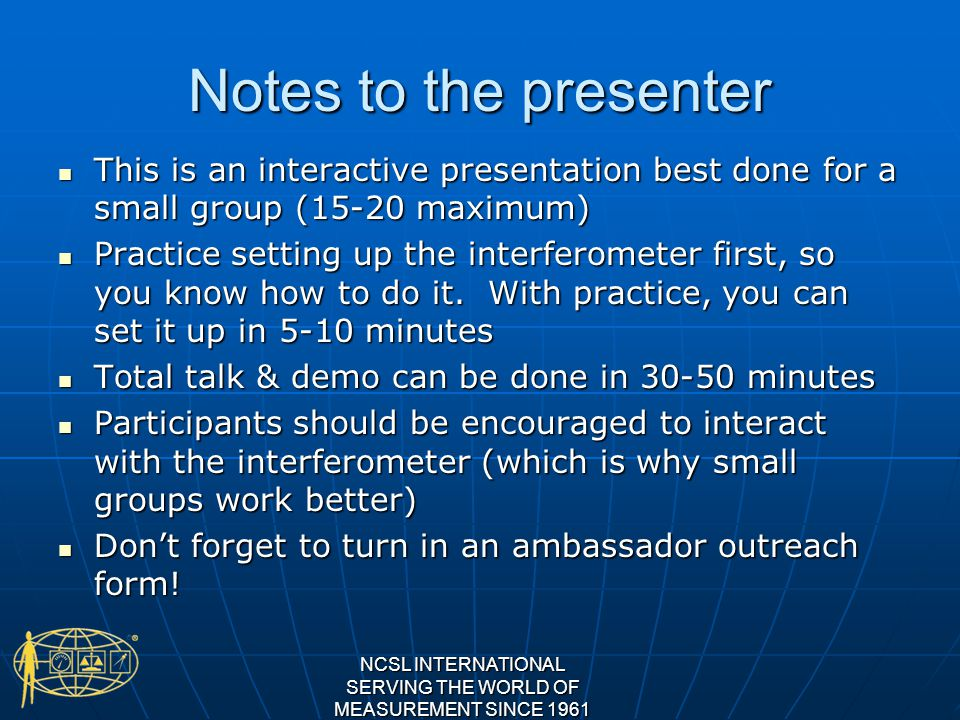 Notes to the presenter This is an interactive presentation best done for a small group (15-20 maximum) This is an interactive presentation best done for a small group (15-20 maximum) Practice setting up the interferometer first, so you know how to do it.