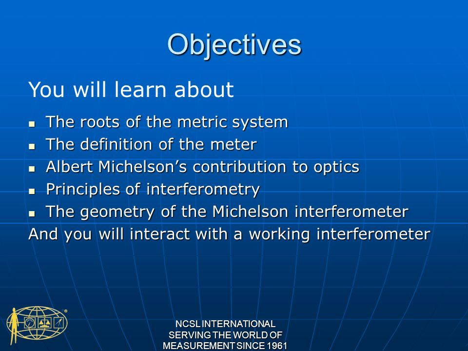 Objectives The roots of the metric system The roots of the metric system The definition of the meter The definition of the meter Albert Michelsons contribution to optics Albert Michelsons contribution to optics Principles of interferometry Principles of interferometry The geometry of the Michelson interferometer The geometry of the Michelson interferometer And you will interact with a working interferometer NCSL INTERNATIONAL SERVING THE WORLD OF MEASUREMENT SINCE 1961 You will learn about