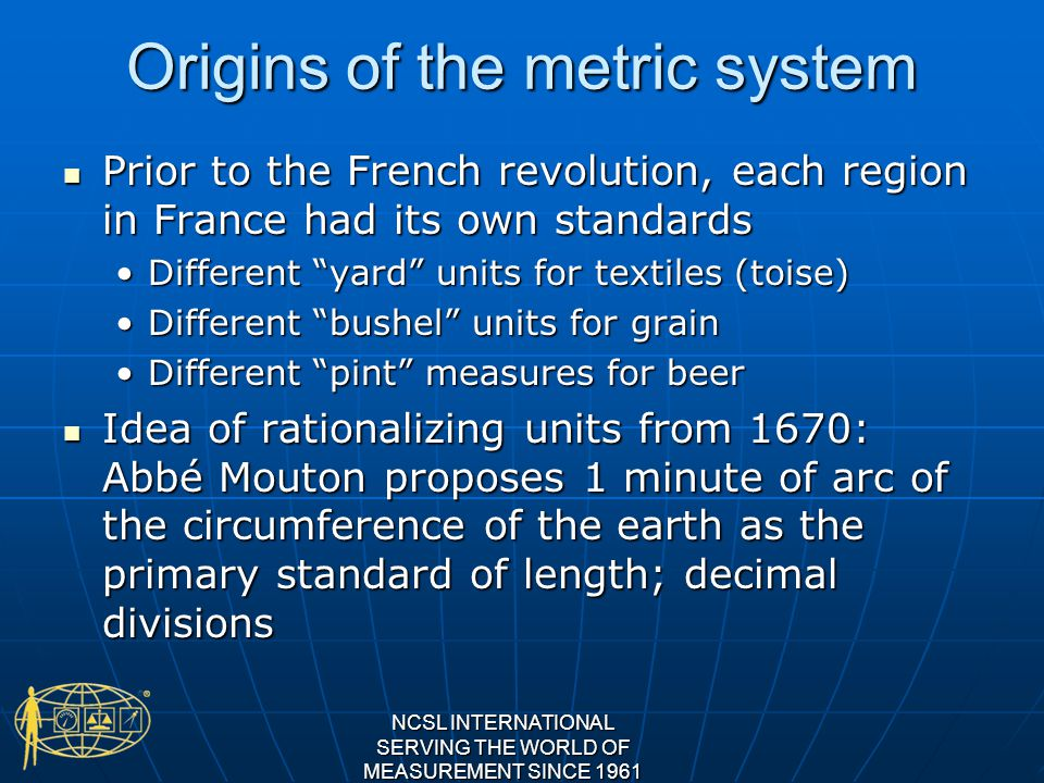 Origins of the metric system Prior to the French revolution, each region in France had its own standards Prior to the French revolution, each region in France had its own standards Different yard units for textiles (toise)Different yard units for textiles (toise) Different bushel units for grainDifferent bushel units for grain Different pint measures for beerDifferent pint measures for beer Idea of rationalizing units from 1670: Abbé Mouton proposes 1 minute of arc of the circumference of the earth as the primary standard of length; decimal divisions Idea of rationalizing units from 1670: Abbé Mouton proposes 1 minute of arc of the circumference of the earth as the primary standard of length; decimal divisions NCSL INTERNATIONAL SERVING THE WORLD OF MEASUREMENT SINCE 1961