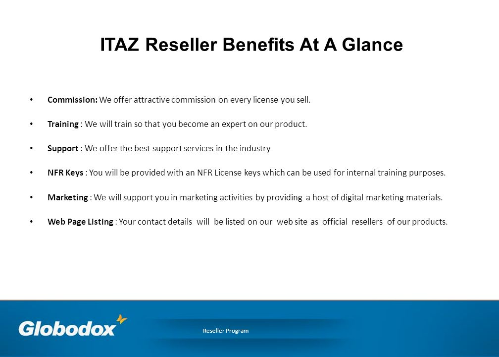 ITAZ Reseller Benefits At A Glance Commission: We offer attractive commission on every license you sell.