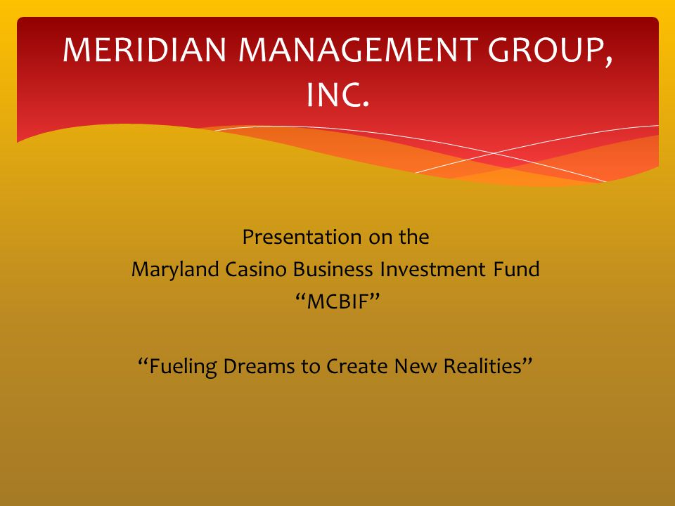 Presentation on the Maryland Casino Business Investment Fund MCBIF Fueling Dreams to Create New Realities MERIDIAN MANAGEMENT GROUP, INC.