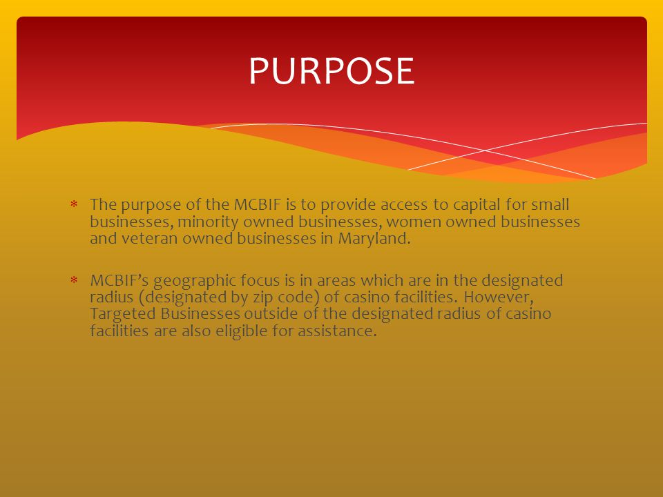 The purpose of the MCBIF is to provide access to capital for small businesses, minority owned businesses, women owned businesses and veteran owned bus