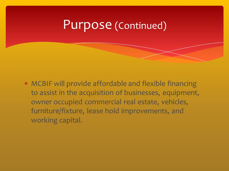 MCBIF will provide affordable and flexible financing to assist in the acquisition of businesses, equipment, owner occupied commercial real estate, veh