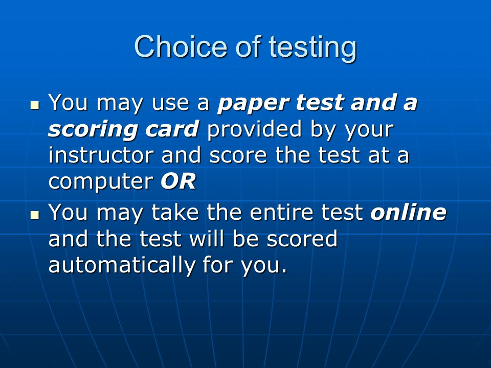 Choice of testing You may use a paper test and a scoring card provided by your instructor and score the test at a computer OR You may use a paper test and a scoring card provided by your instructor and score the test at a computer OR You may take the entire test online and the test will be scored automatically for you.