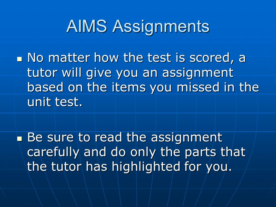 AIMS Assignments No matter how the test is scored, a tutor will give you an assignment based on the items you missed in the unit test.