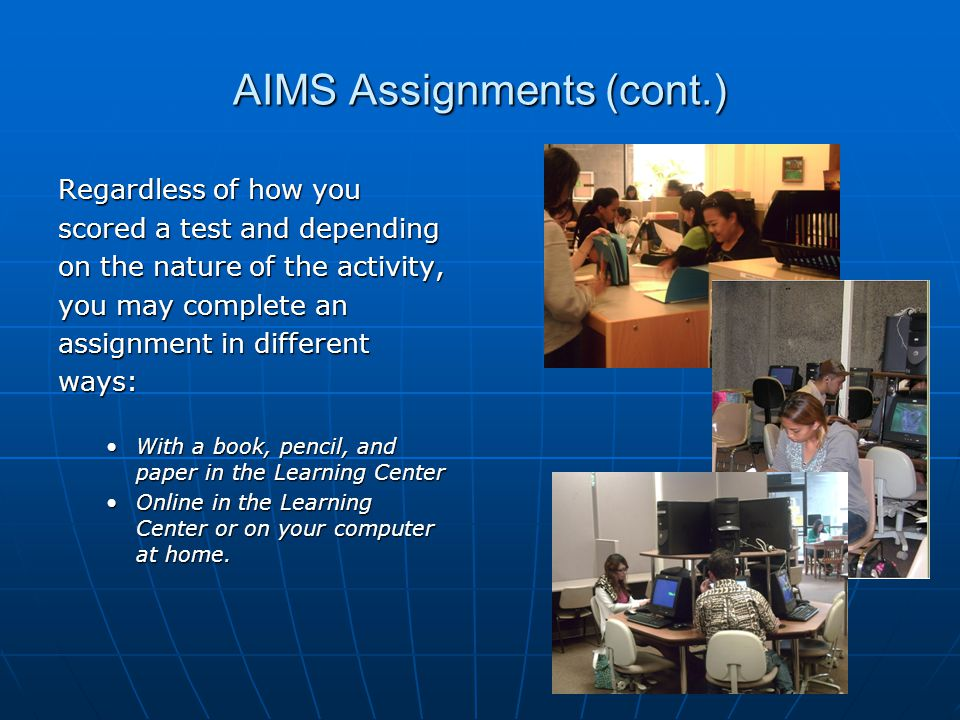 AIMS Assignments (cont.) Regardless of how you scored a test and depending on the nature of the activity, you may complete an assignment in different ways: With a book, pencil, and paper in the Learning CenterWith a book, pencil, and paper in the Learning Center Online in the Learning Center or on your computer at home.Online in the Learning Center or on your computer at home.