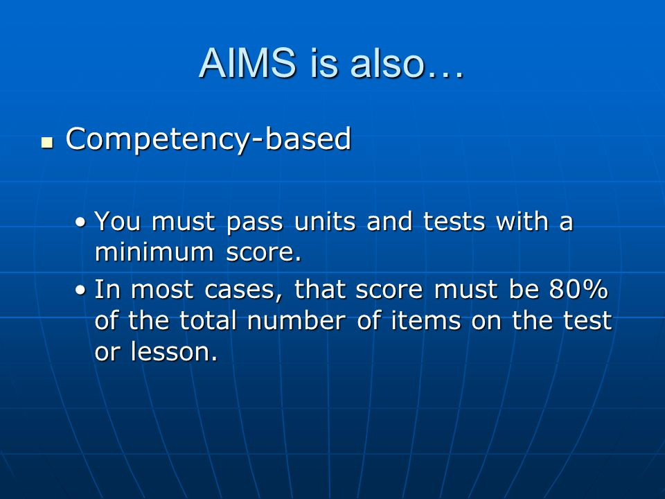AIMS is also… Competency-based Competency-based You must pass units and tests with a minimum score.You must pass units and tests with a minimum score.