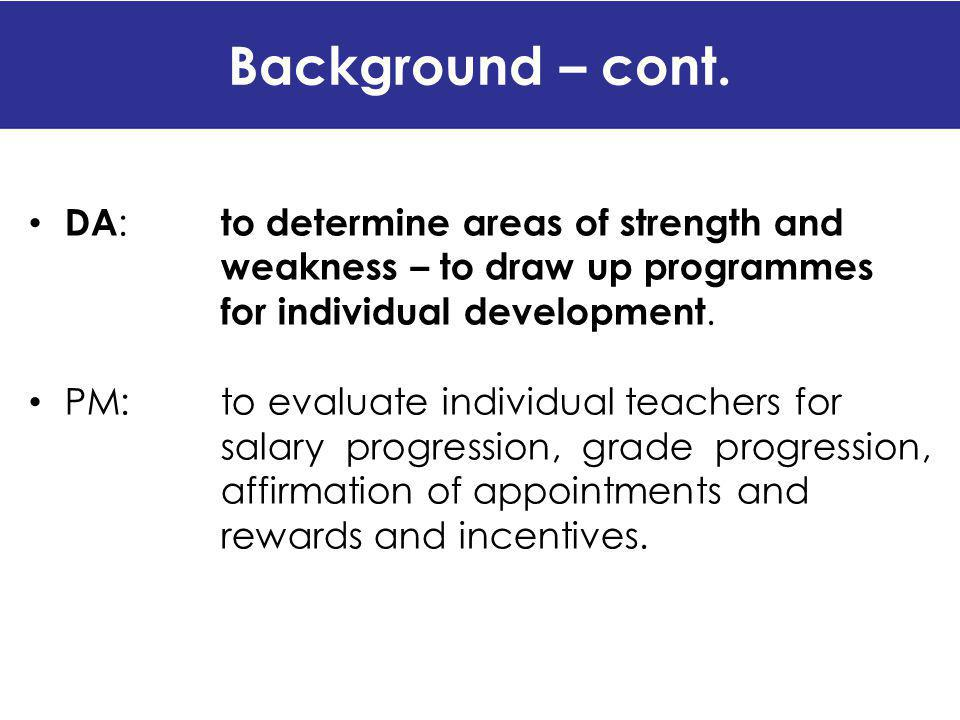 Background – cont. DA : to determine areas of strength and weakness – to draw up programmes for individual development. PM:to evaluate individual teac