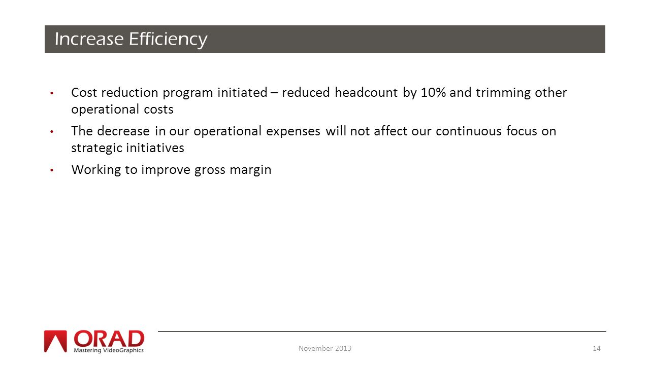 Cost reduction program initiated – reduced headcount by 10% and trimming other operational costs The decrease in our operational expenses will not affect our continuous focus on strategic initiatives Working to improve gross margin Increase Efficiency November