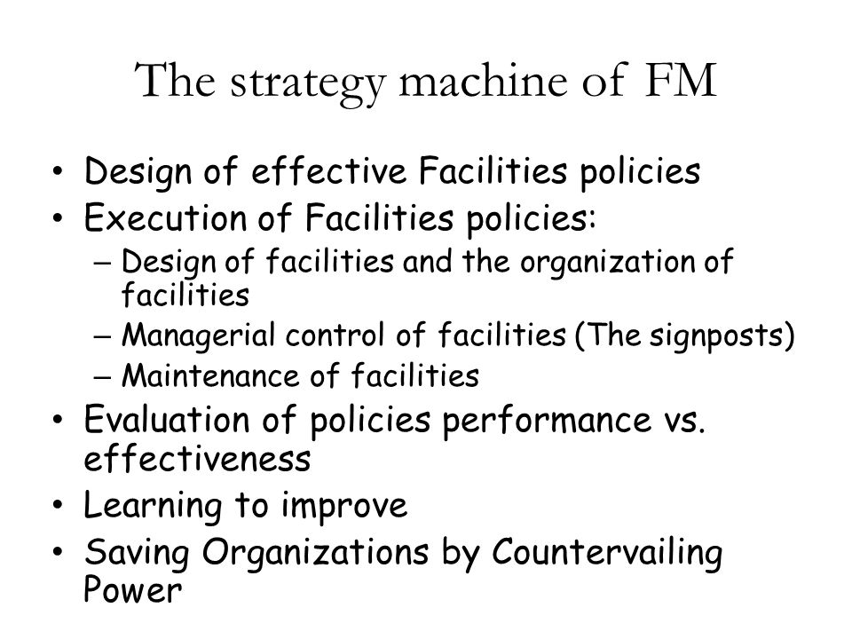 The strategy machine of FM Design of effective Facilities policies Execution of Facilities policies: – Design of facilities and the organization of facilities – Managerial control of facilities (The signposts) – Maintenance of facilities Evaluation of policies performance vs.