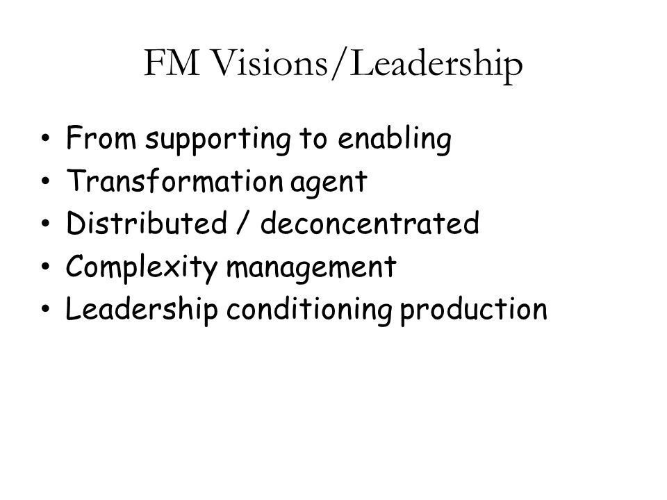 FM Visions/Leadership From supporting to enabling Transformation agent Distributed / deconcentrated Complexity management Leadership conditioning production