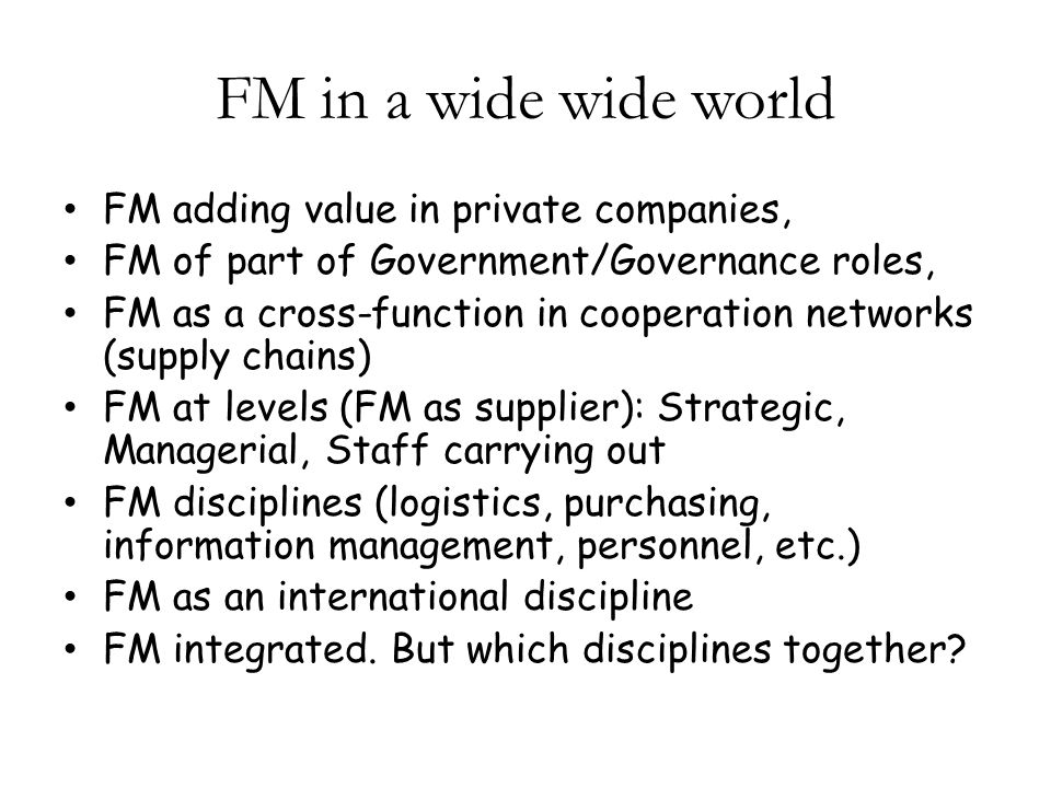 FM in a wide wide world FM adding value in private companies, FM of part of Government/Governance roles, FM as a cross-function in cooperation networks (supply chains) FM at levels (FM as supplier): Strategic, Managerial, Staff carrying out FM disciplines (logistics, purchasing, information management, personnel, etc.) FM as an international discipline FM integrated.