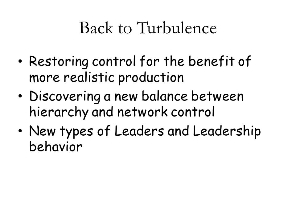 Back to Turbulence Restoring control for the benefit of more realistic production Discovering a new balance between hierarchy and network control New types of Leaders and Leadership behavior