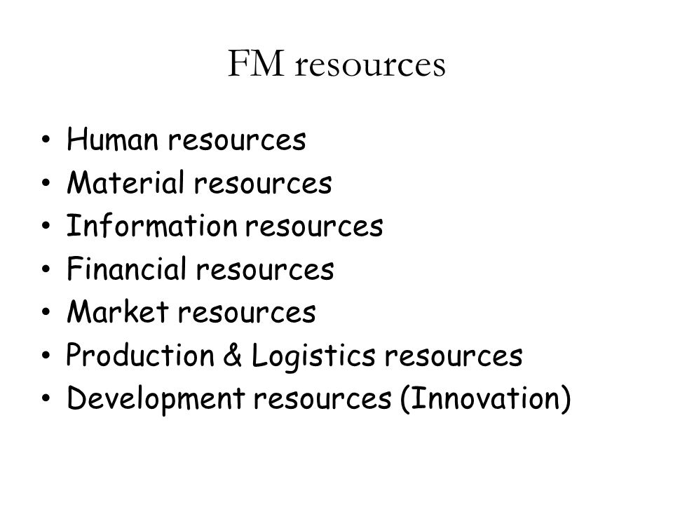 FM resources Human resources Material resources Information resources Financial resources Market resources Production & Logistics resources Development resources (Innovation)