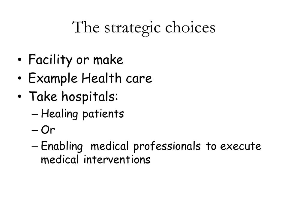 The strategic choices Facility or make Example Health care Take hospitals: – Healing patients – Or – Enabling medical professionals to execute medical interventions