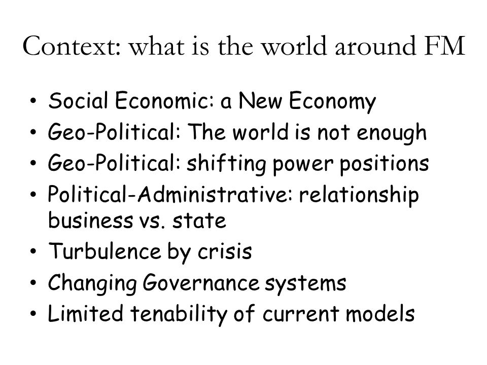 Context: what is the world around FM Social Economic: a New Economy Geo-Political: The world is not enough Geo-Political: shifting power positions Political-Administrative: relationship business vs.