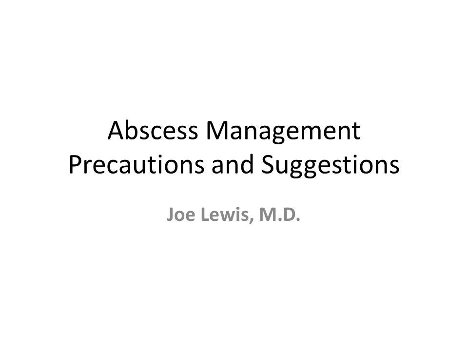 Abscess Management Precautions and Suggestions Joe Lewis, M.D.