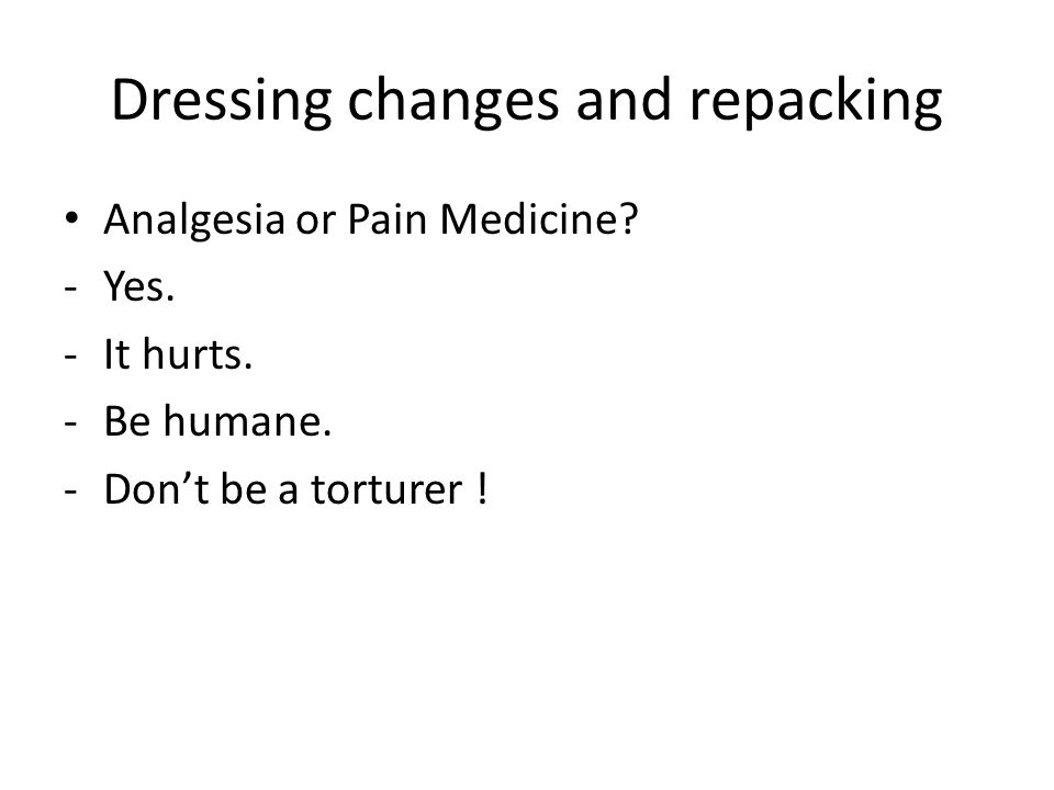 Dressing changes and repacking Analgesia or Pain Medicine.