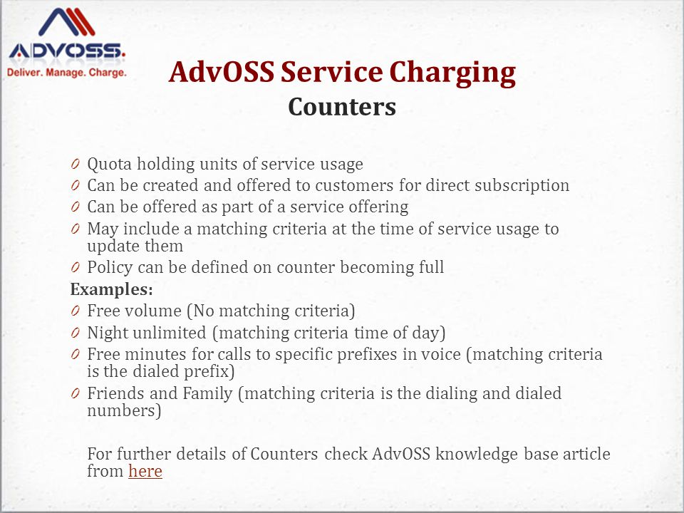 AdvOSS Service Charging Counters 0 Quota holding units of service usage 0 Can be created and offered to customers for direct subscription 0 Can be offered as part of a service offering 0 May include a matching criteria at the time of service usage to update them 0 Policy can be defined on counter becoming full Examples: 0 Free volume (No matching criteria) 0 Night unlimited (matching criteria time of day) 0 Free minutes for calls to specific prefixes in voice (matching criteria is the dialed prefix) 0 Friends and Family (matching criteria is the dialing and dialed numbers) For further details of Counters check AdvOSS knowledge base article from herehere
