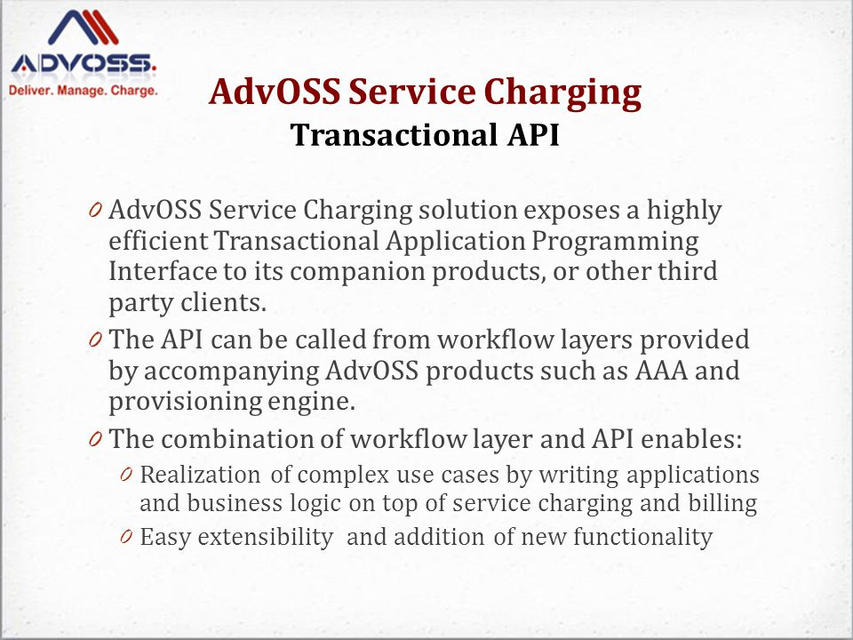 AdvOSS Service Charging Transactional API 0 AdvOSS Service Charging solution exposes a highly efficient Transactional Application Programming Interface to its companion products, or other third party clients.