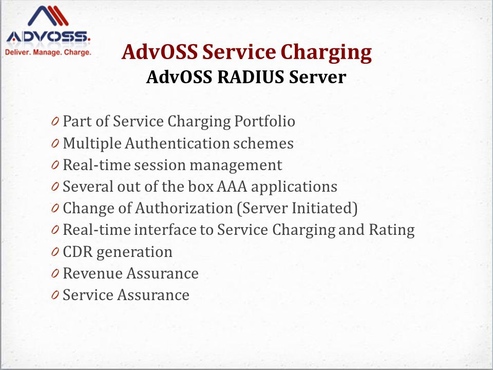AdvOSS Service Charging AdvOSS RADIUS Server 0 Built on top of AdvOSS Service Delivery Platform (SDP) 0 Scalable to millions of subscriber sessions 0 Supports Automated Failover and High Availability for carrier grade deployments 0 Supports on the fly extensibility and customizability to accommodate new AAA use cases through simple XML/JavaScript based scripting