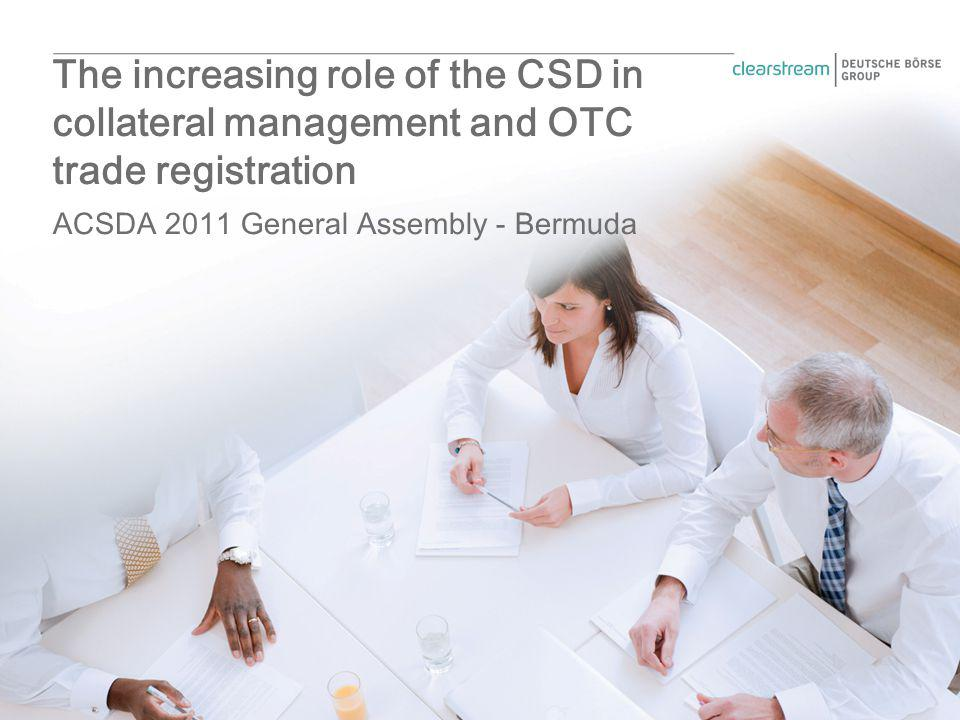 ACSDA 2011 General Assembly - Bermuda The increasing role of the CSD in collateral management and OTC trade registration
