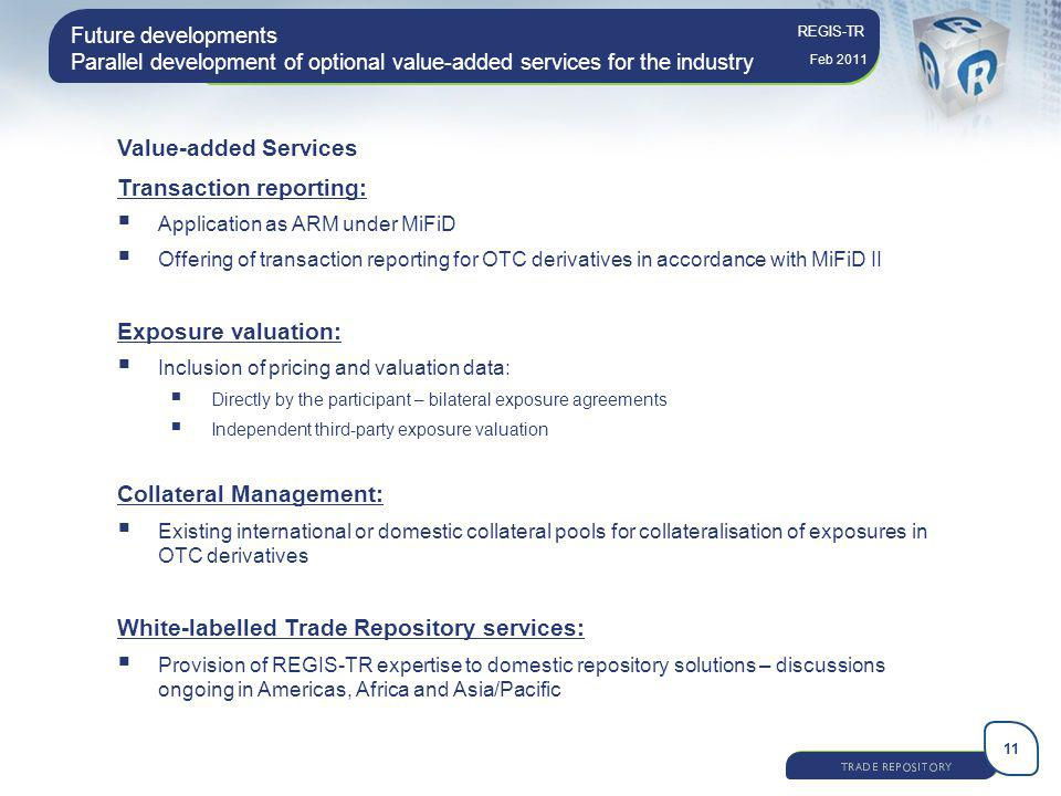 11 REGIS-TR Feb 2011 Future developments Parallel development of optional value-added services for the industry Value-added Services Transaction repor
