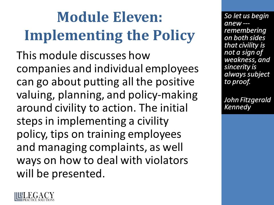 Module Eleven: Implementing the Policy This module discusses how companies and individual employees can go about putting all the positive valuing, planning, and policy-making around civility to action.